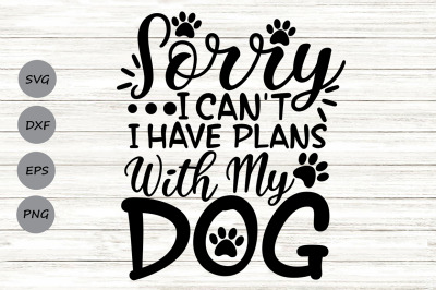Sorry I Can't I Have Plans With My Dog Svg, Dog Lover Svg, Pet Lover.