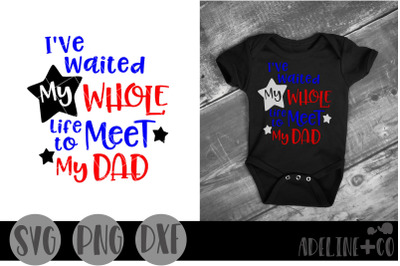 I've waited my whole life to meet my dad SVG, PNG, DXF, military, home