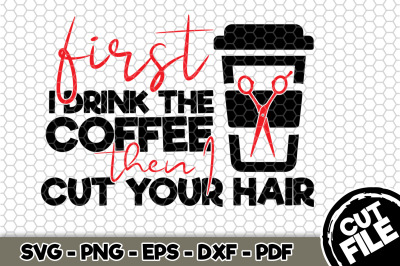 First I Drink The Coffee Then I Cut Your Hair SVG Cut File N127