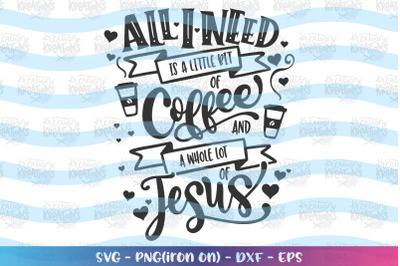 Faith svg Bible svg All I need is a little bit of coffee and Jesus