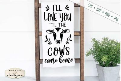 Love You Til The Cows Come Home - Farmhouse - SVG