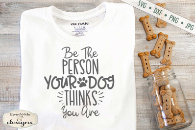Be The Person You Dog Thinks You Are - SVG