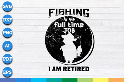 Fishing is My Full Time Job i am Retired svg, png, dxf cricut file