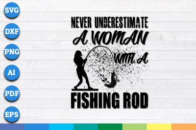 Never Underestimate A Woman With a Fishing Rod svg, png, dxf cut files