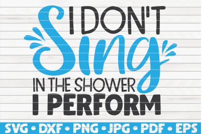 I don't sing in the shower I perform SVG | Bathroom Humor
