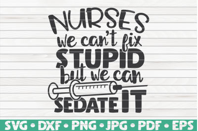 Nurses we can't fix stupid but we can sedate it SVG | Nurse Life