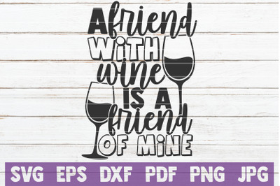 A Friend With Wine Is A Friend Of Mine SVG Cut File