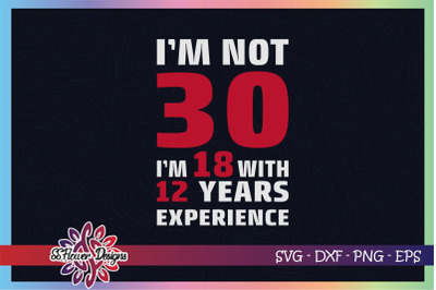 I'm not 30, I'm 18 with 12 years experience svg, 30th birthday svg
