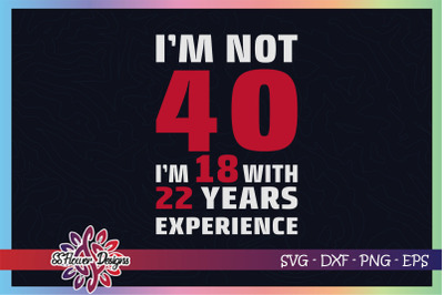 I'm not 40, I'm 18 with 22 years experience svg, 40th birthday svg
