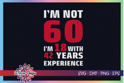 I'm not 60, I'm 18 with 42 years experience svg, 60th birthday svg