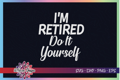 I'm retired do it yourself svg, retired svg, funny retired svg