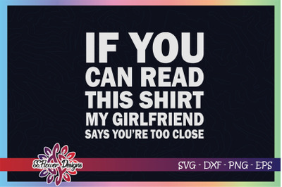 If you can read this shirt my girlfriend says you're too close svg