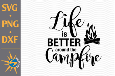 Life is Better around the Campfire SVG, PNG, DXF Digital Files Include