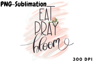 Eat Pray Bloom Png For Sublimation
