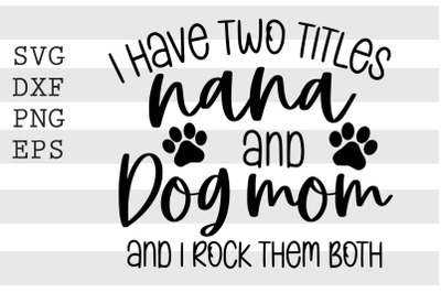 I have two titles nana and dog mom and I rock them both SVG