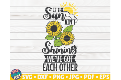 If the sun ain't shining we've got each other SVG   Sunflower quote SV