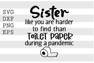 Sister like you are harder to find than toilet paper... SVG
