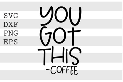 You got this Coffee SVG