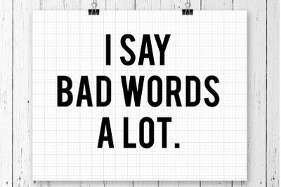 I Say Bad Words A Lot SVG Printables