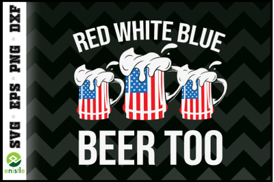 Red White Blue and Beer Too 4th of July