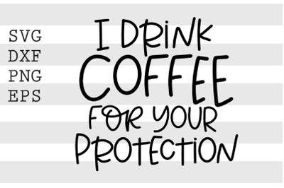 I drink coffee for your protection SVG