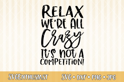 Relax we're all crazy it's not a competition SVG cut file