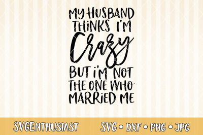 My husband thinks i'm crazy but i'm not the one who married me SVG