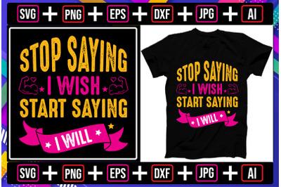 Stop Saying I Wish Start Saying I Will t-shirt design