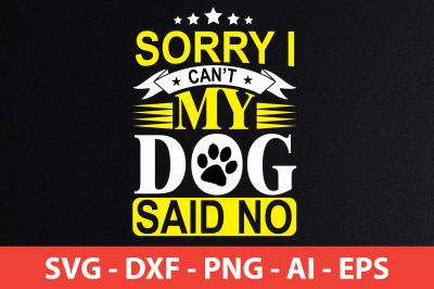 sorry i canot my dog said no t-shirt design