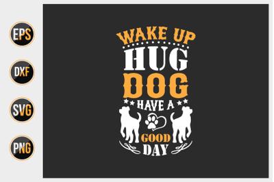 Wake up hug dog have good day svg.