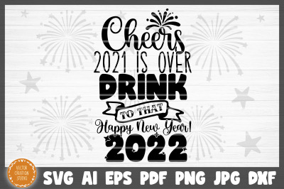 Cheers 2021 Is Over Happy New Year SVG Cut File