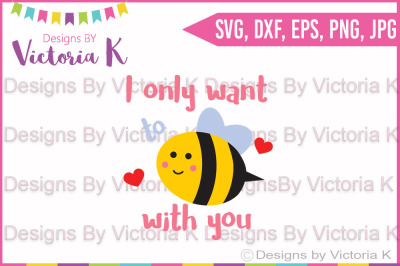 I only want to be with you, Bee with you, Love svg, Bee svg, Valentine's Day, Cricut, Silhouette, Cut File