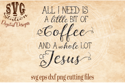 All I Need Is Coffee And A Whole Lot Of Jesus / SVG DXF PNG EPS Cutting File Silhouette Cricut