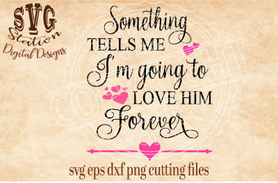 Something Tells Me I Am Going To Love Him Forever / SVG DXF PNG EPS Cutting File Silhouette Cricut