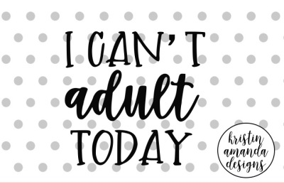 I Can't Adult Today SVG DXF EPS PNG Cut File • Cricut • Silhouette