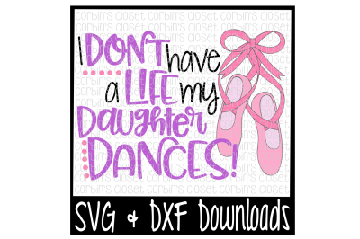 Dance Mom SVG * I Don't Have A Life My Daughter Dances Cut File