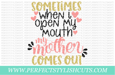 Sometimes When I Open My Mouth My Mother Comes Out - SVG, EPS, DXF, PNG Files For Cutting Machines