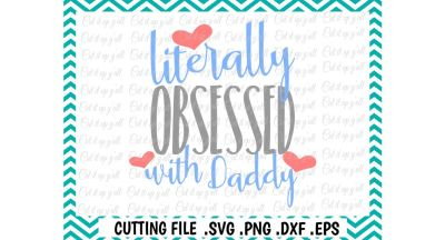Daddy's Girl, Daddy's Boy, Literally Obsessed With Daddy Cutting File, Silhouette, Cricut, Instant Download.