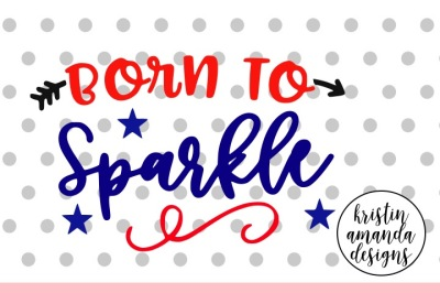 Born to Sparkle Fourth of July SVG DXF EPS PNG Cut File • Cricut • Silhouette