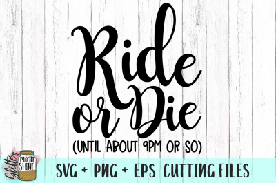 Ride Or Die Until About 9PM Or So SVG PNG DXF EPS Cutting Files