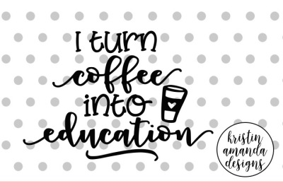 I Turn Coffee Into Education SVG DXF EPS PNG Cut File • Cricut • Silhouette