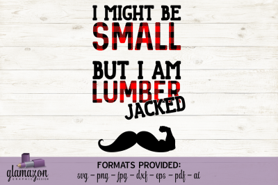 I May Be Small But I Am Lumber-JACKED - SVG DXF EPS PNG PDF JPG AI - cutting file