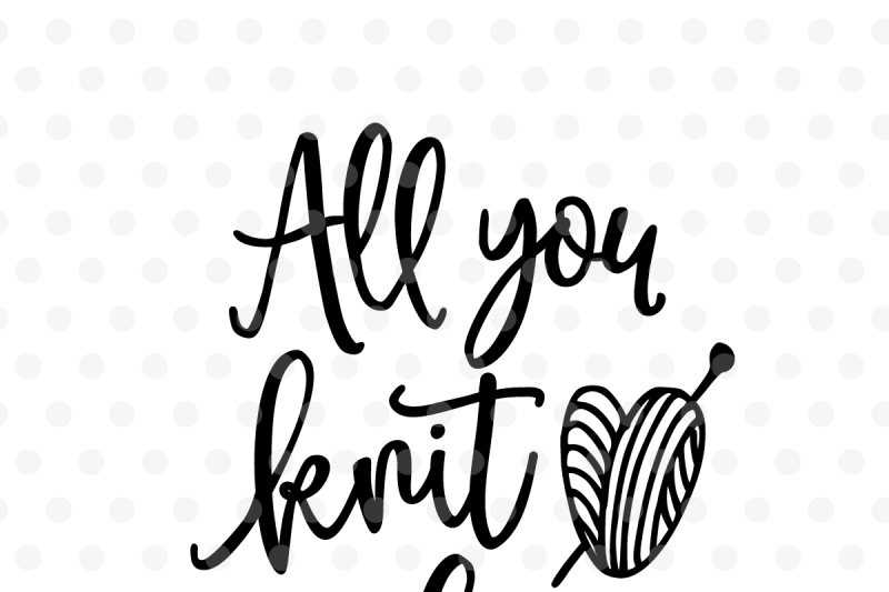 All You Knit Is Love Svg Dxf Eps Png Cut File Cricut