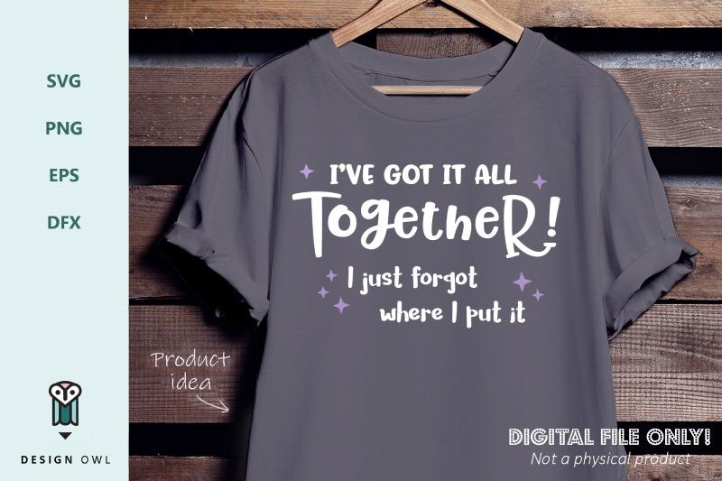 i-039-ve-got-it-all-together-i-just-forgot-where-i-put-it-svg-file