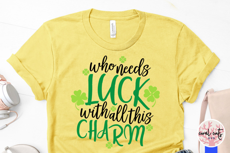 who-needs-luck-with-all-these-charm-st-patrick-039-s-day-svg-eps-dxf-pn