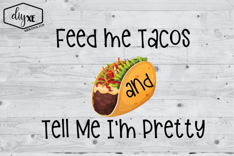feed-me-tacos-amp-tell-me-i-039-m-pretty