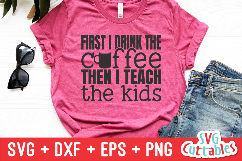 first-i-drink-the-coffee-then-i-teach-the-kids-teacher-svg-cut-file