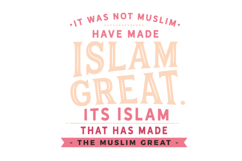 its-islam-that-has-made-the-muslim-great