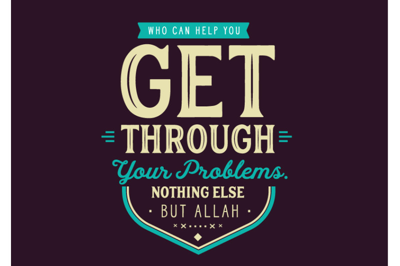 who-can-help-you-get-through-your-problems-nothing-else-but-allah