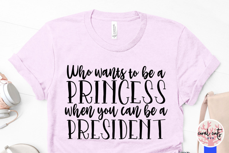 who-wants-to-be-princess-when-you-can-be-a-president-women-empowermen